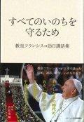 すべてのいのちを守るため 教皇フランシスコ訪日講話集