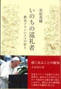 いのちの巡礼者  教皇フランシスコの祈り